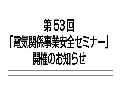 第53回「電気関係事業安全セミナー」開催のお知らせの画像