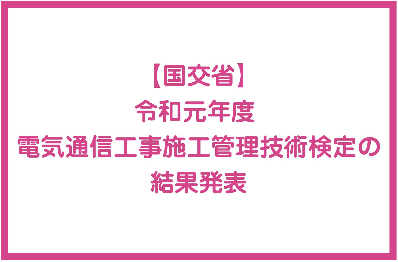 【国交省】 令和元年度 電気通信工事施工管理技術検定の結果発表の画像