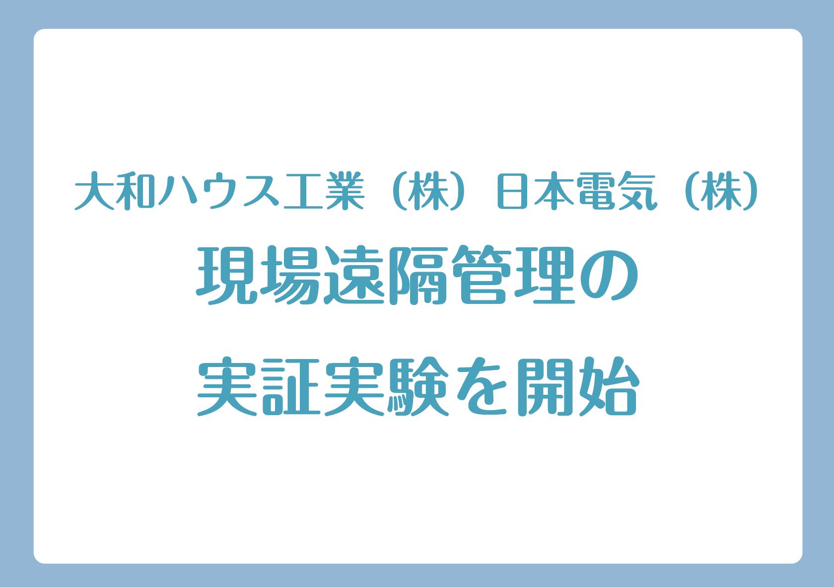 大和ハウス工業(株)、日本電気(株)現場遠隔管理の実証実験を開始の画像