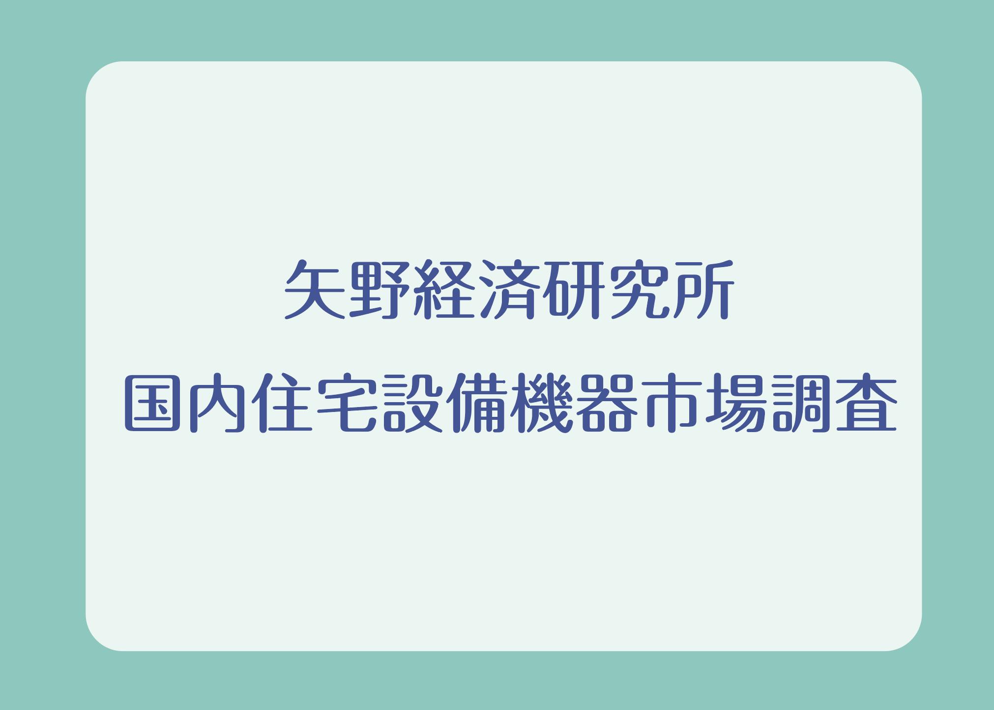 矢野経済研究所 国内住宅設備機器市場調査の画像