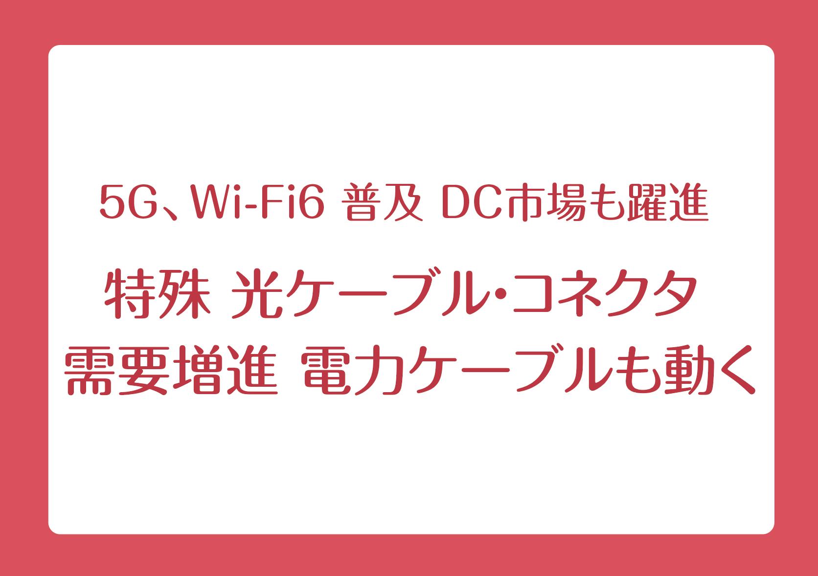 5G、Wi-Fi6 普及 DC市場も躍進 特殊 光ケーブル・コネクタ 需要増進 電力ケーブルも動くの画像
