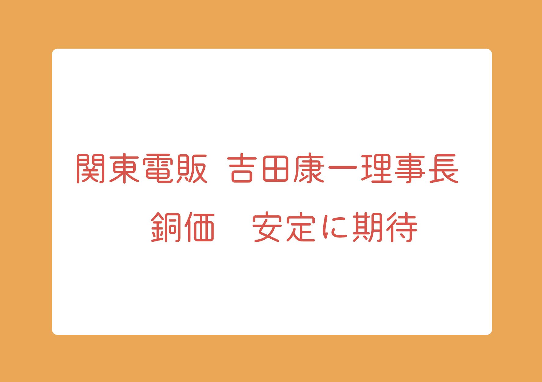 関東電販 吉田康一理事長 銅価  安定に期待の画像
