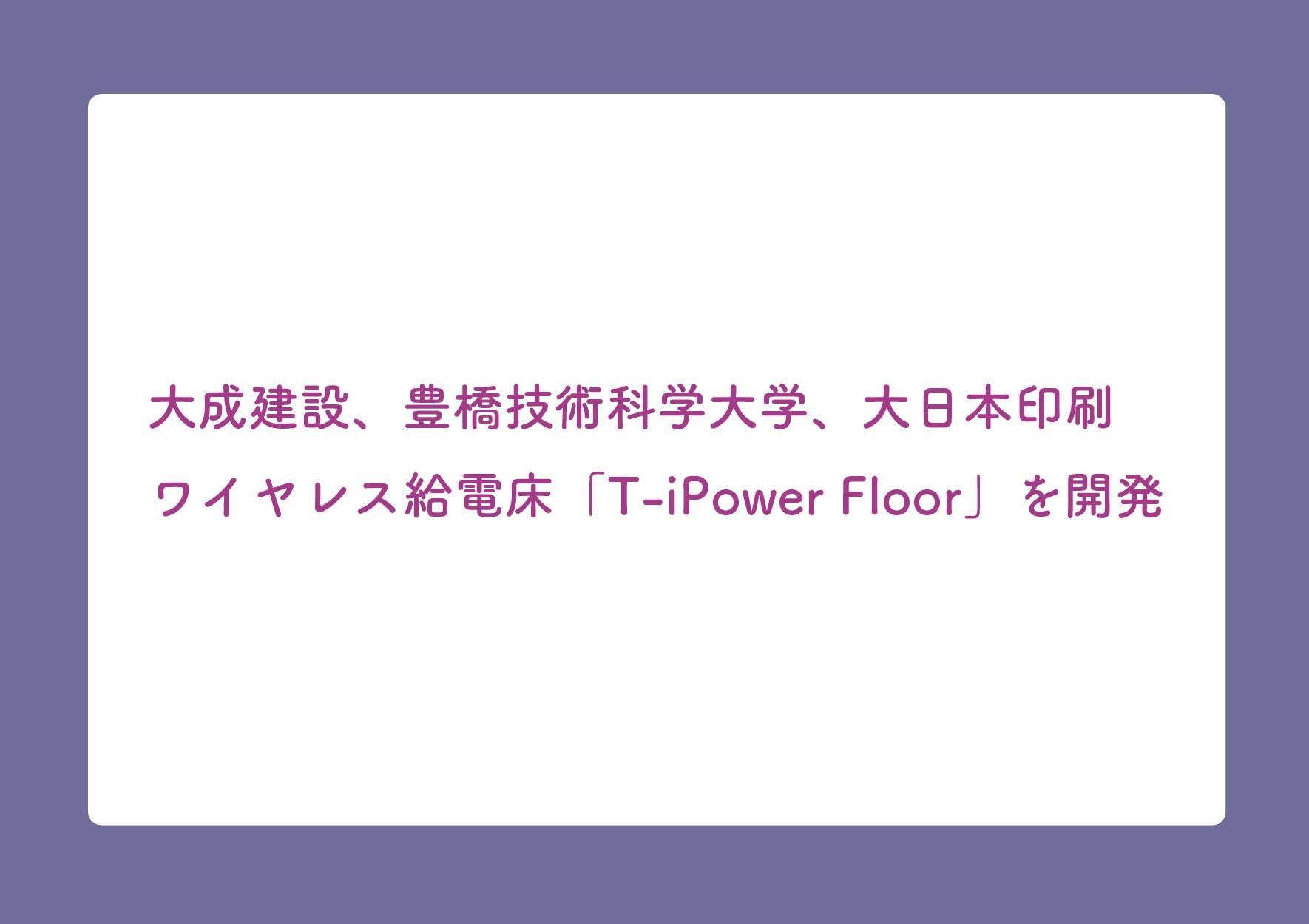 大成建設、豊橋技術科学大学、大日本印刷 ワイヤレス給電床「T-iPower Floor」を開発の画像