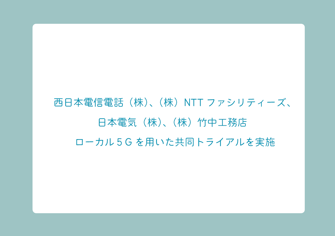 西日本電信電話(株)、(株)NTTファシリティーズ、日本電気(株)、(株)竹中工務店 ローカル5Gを用いた共同トライアルを実施の画像