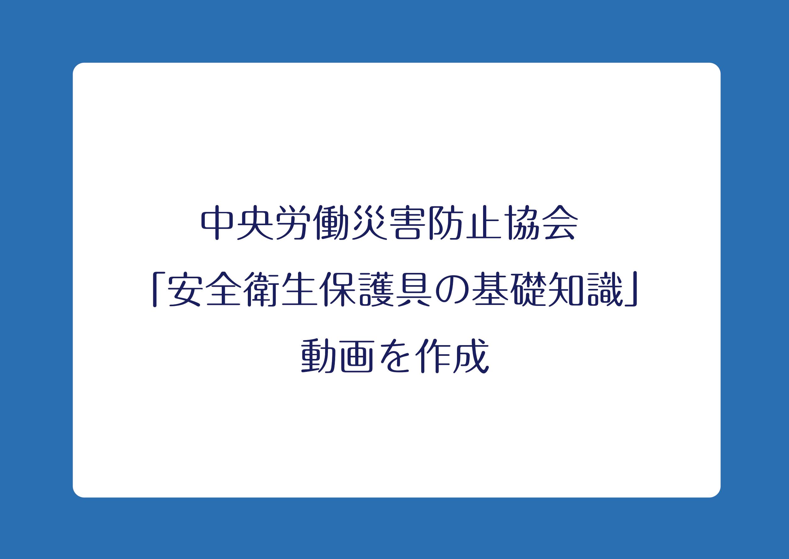 中央労働災害防止協会 「安全衛生保護具の基礎知識」動画を作成の画像