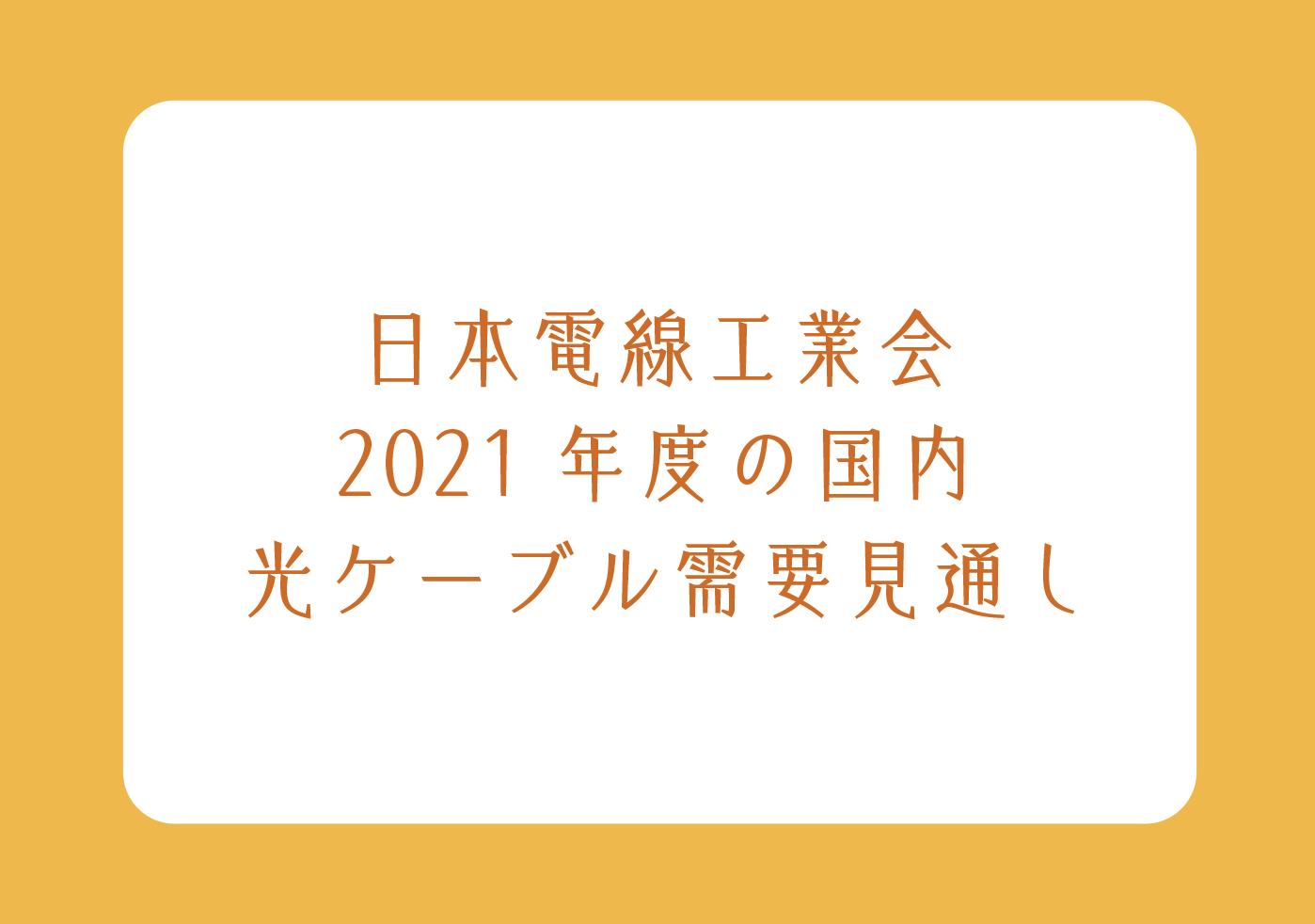 日本電線工業会 2021年度の国内 光ケーブル需要見通しの画像
